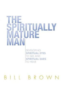 The Spiritually Mature Man by Bill Brown