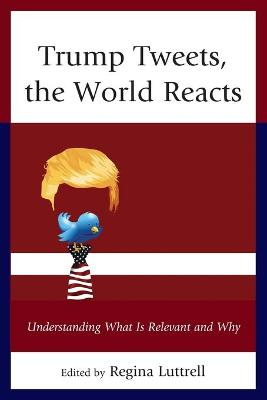 Trump Tweets, the World Reacts: Understanding What Is Relevant and Why by Regina Luttrell