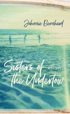 Sisters of the Undertow: A Novel by Johnnie Bernhard