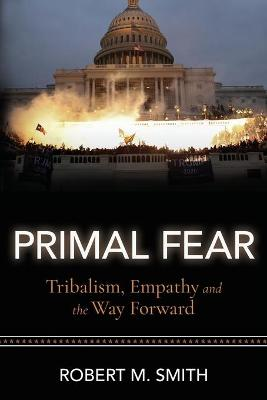 Primal Fear: Tribalism, Empathy, and the Way Forward by Robert M Smith