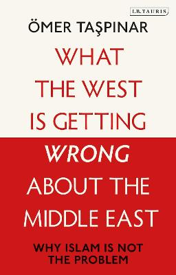What the West is Getting Wrong about the Middle East: Why Islam is Not the Problem by OEmer Taspinar