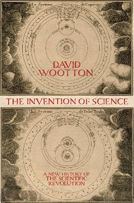 The The Invention of Science: A New History of the Scientific Revolution by David Wootton