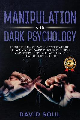 Manipulation And Dark Psychology: 4 Books in 1: Enter The Realm of Psychology. Discover the Fundamentals of: Dark Persuasion, Deception, Mind Control, Body Language, NLP and The Art of Reading People by David Soul