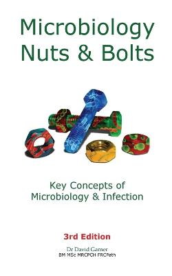 Microbiology Nuts & Bolts: Key Concepts of Microbiology & Infection by David Garner