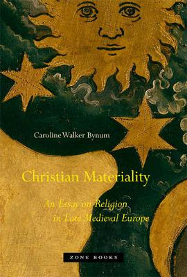 Christian Materiality - An Essay on Religion in Late Medieval Europe by Caroline Walker Bynum