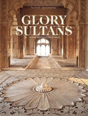 Glory of the Sultans: Islamic Architecture in India by Yves Porter