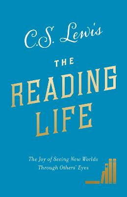 The Reading Life: The Joy of Seeing New Worlds Through Others' Eyes by C. S. Lewis