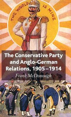 The Conservative Party and Anglo-German Relations, 1905-1914 by Frank McDonough
