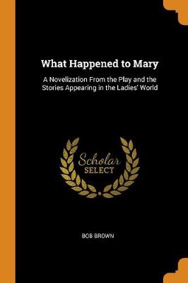 What Happened to Mary: A Novelization from the Play and the Stories Appearing in the Ladies' World by Bob Brown