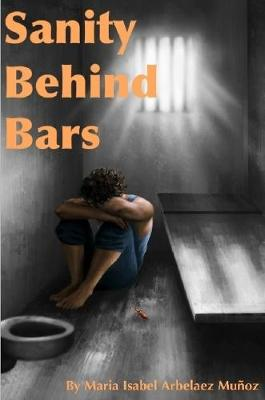 Sanity Behind Bars by Maria Isabel Arbelaez Munoz