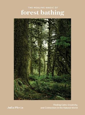 The Healing Magic of Forest Bathing: Finding Calm, Creativity, and Connection in the Natural World by Julia Plevin
