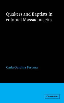 Quakers and Baptists in Colonial Massachusetts by Carla Gardina Pestana