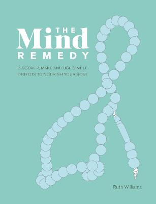 The Mind Remedy: Discover, Make and Use Simple Objects to Nourish Your Soul by Ruth Williams