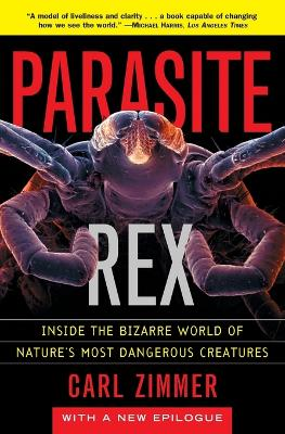 Parasite Rex: Inside the Bizarre World of Nature's Most Dangerous Creatures by Zimmer