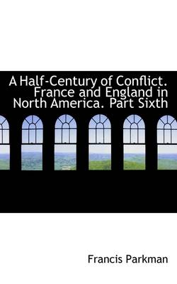 A Half-Century of Conflict. France and England in North America. Part Sixth by Francis Parkman, Jr.