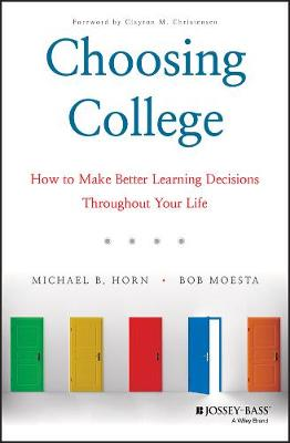 Choosing College: How to Make Better Learning Decisions Throughout Your Life by Michael B. Horn