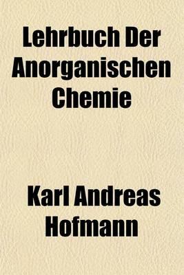 Lehrbuch Der Anorganischen Chemie by Karl Andreas Hofmann
