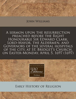 A Sermon Upon the Resurrection Preached Before the Right Honourable Sir Edward Clark, Lord-Mayor, the Aldermen, and Governors of the Several Hospitals of the City, at St. Bridget's Church, on Easter-Monday, April 5, 1697 (1697) by John Williams
