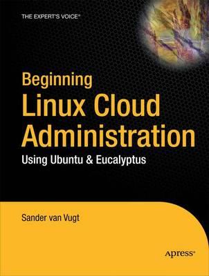 Beginning Linux Cloud Administration: Using Ubuntu and Eucalyptus by Van Vugt Sander