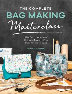The Complete Bag Making Masterclass: A comprehensive guide to modern bag making techniques by Samantha Hussey