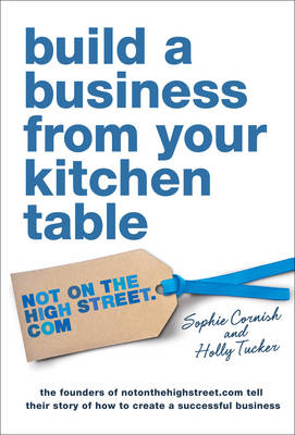 Build a Business From Your Kitchen Table by Holly Tucker