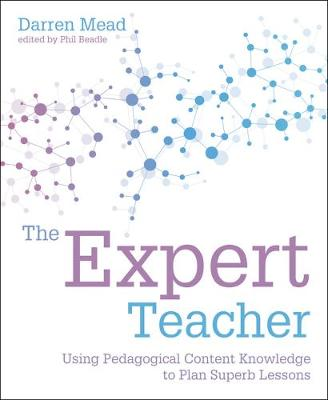 The Expert Teacher: Using pedagogical content knowledge to plan superb lessons by Darren Mead