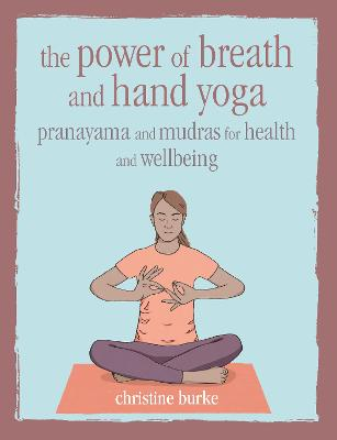 The Power of Breath and Hand Yoga: Pranayama and Mudras for Health and Well-Being by Christine Burke