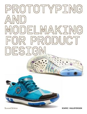 Prototyping and Modelmaking for Product Design: Second Edition by Bjarki Hallgrimsson