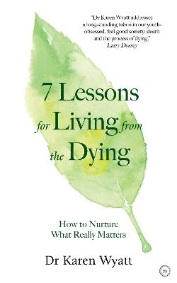 7 Lessons for Living from the Dying: How to Nurture What Really Matters by Dr Karen Wyatt