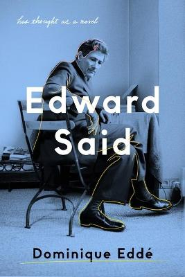Edward Said: His Thought as a Novel by Dominique Edde