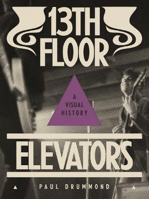 13th Floor Elevators: A Visual History by Paul Drummond