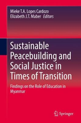 Sustainable Peacebuilding and Social Justice in Times of Transition: Findings on the Role of Education in Myanmar by Mieke T.A. Lopes Cardozo