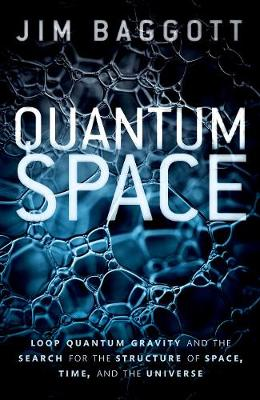 Quantum Space: Loop Quantum Gravity and the Search for the Structure of Space, Time, and the Universe by Jim Baggott