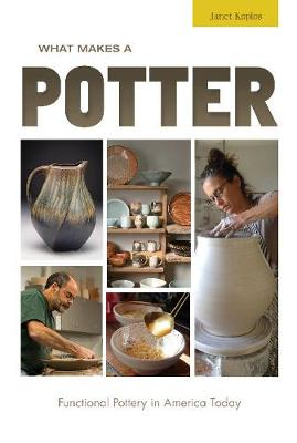 What Makes a Potter: Functional Pottery in America Today by Janet Koplos