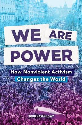 We Are Power: How Nonviolent Activism Changes the World by Todd Hasak-Lowy