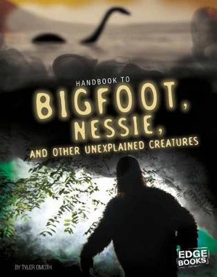 Handbook to Bigfoot, Nessie, and Other Unexplained Creatures by Tyler Omoth