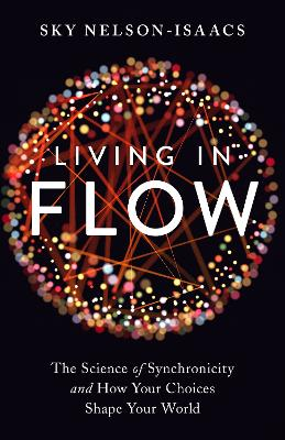 Living in Flow: The Science of Synchronicity and How Your Choices Shape Your World by Sky Nelson-Isaacs
