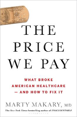 The Price We Pay: What Broke American Health Care--and How to Fix It by Marty M D Makary