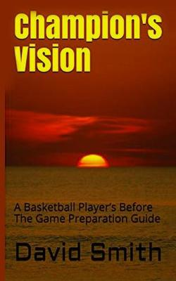 Champion's Vision: A Basketball Player's Before the Game Preparation Guide by David Smith