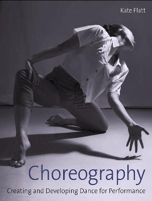 Choreography: Creating and Developing Dance for Performance by Kate Flatt