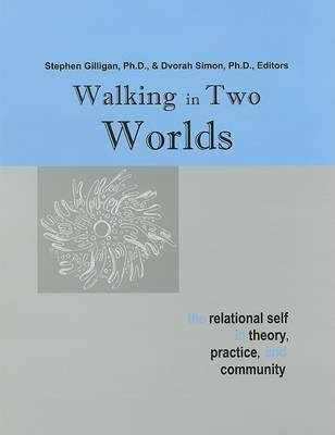 Walking in Two Worlds: The Relational Self in Theory, Practice, and Community by Stephen G Gilligan