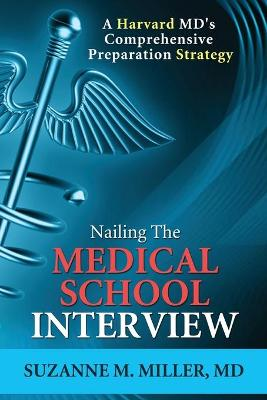 Nailing the Medical School Interview: A Harvard MD's Comprehensive Preparation Strategy by Suzanne M. Miller