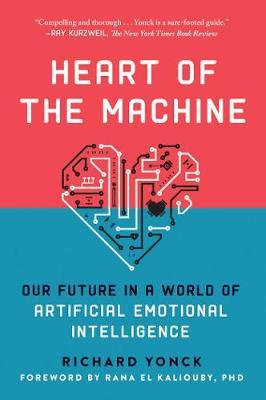 Heart of the Machine: Our Future in a World of Artificial Emotional Intelligence by Richard Yonck