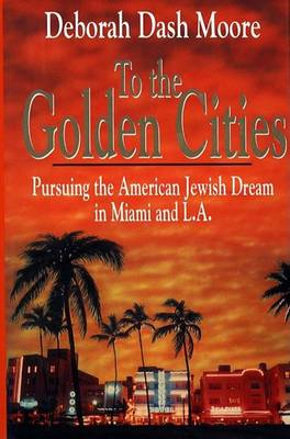 To the Golden Cities: Pursuing the American Jewish Dream in Miami and l.a. by Deborah Dash Moore