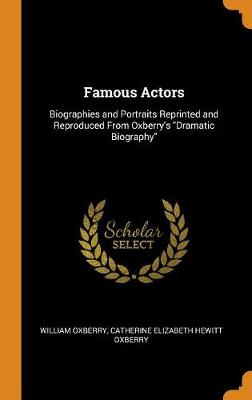 Famous Actors: Biographies and Portraits Reprinted and Reproduced from Oxberry's Dramatic Biography by Catherine Hewitt