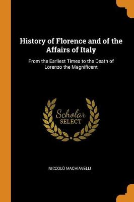 History of Florence and of the Affairs of Italy: From the Earliest Times to the Death of Lorenzo the Magnificent by Niccolo Machiavelli