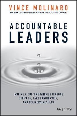 Accountable Leaders: Inspire a Culture Where Everyone Steps Up, Takes Ownership, and Delivers Results by Vince Molinaro