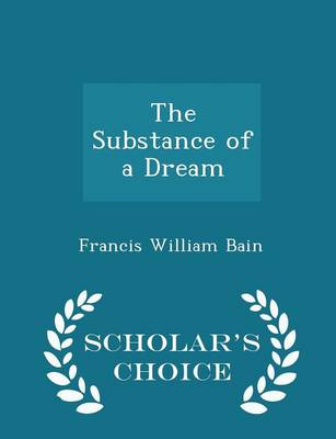 The Substance of a Dream - Scholar's Choice Edition by Francis William Bain