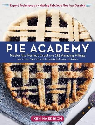 Pie Academy: Master the Perfect Crust and 255 Amazing Fillings by Ken Haedrich