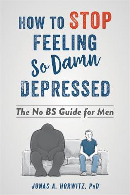 Stop Feeling So Damn Depressed: The No BS Guide for Men by Jonas A Horwitz